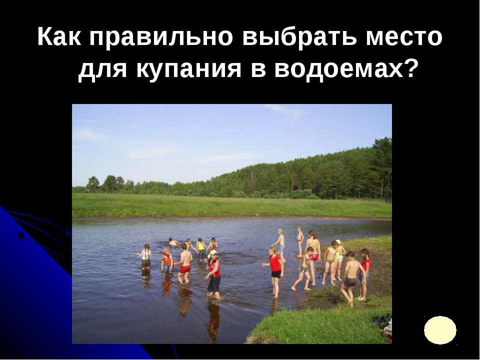 Как правильно выбрать место для купания в водоемах?