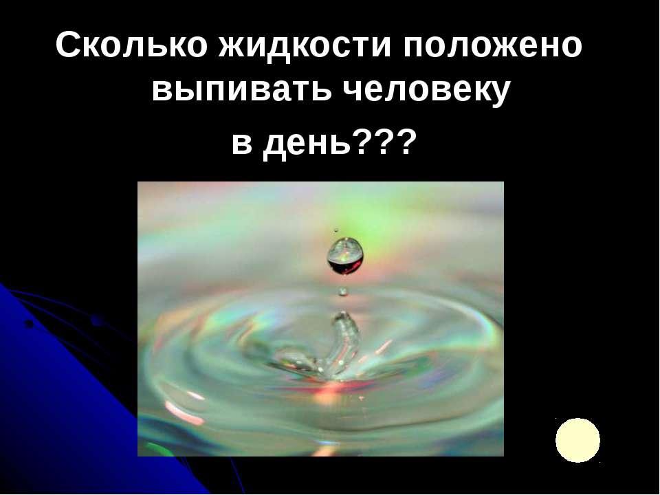 Сколько жидкости положено выпивать человеку в день???