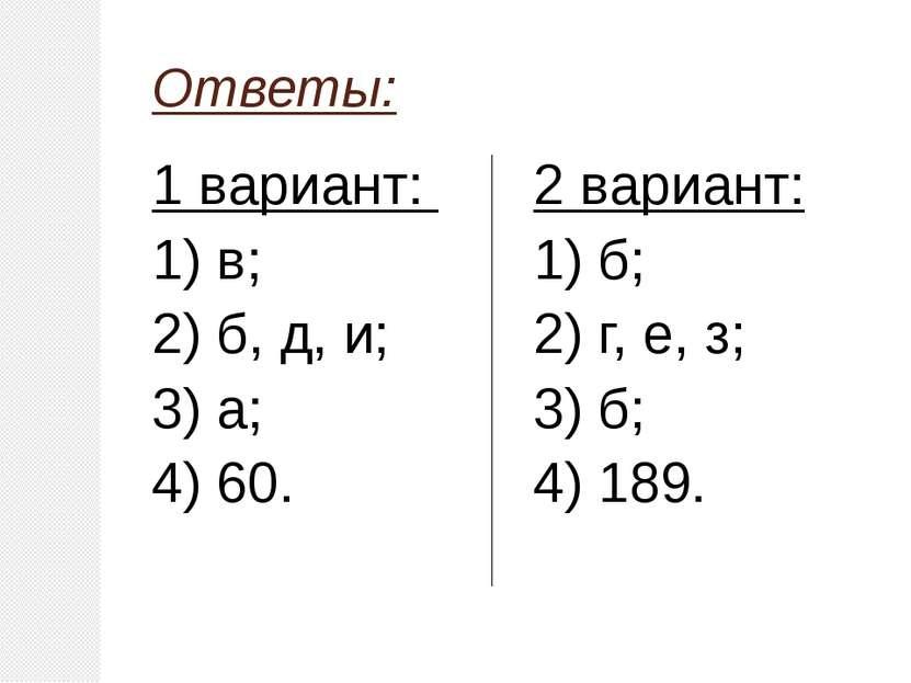Ответы: 1 вариант: 1) в; 2) б, д, и; 3) а; 4) 60. 2 вариант: 1) б; 2) г, е, з...