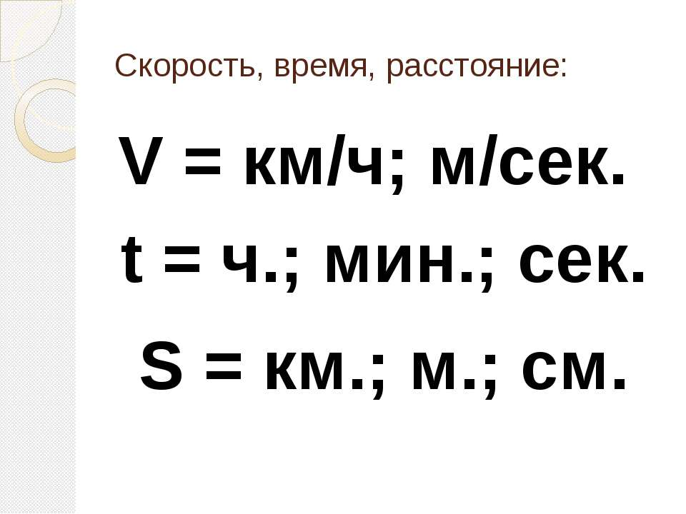 Скорость, время, расстояние: V = км/ч; м/сек. t = ч.; мин.; сек. S = км.; м.;...
