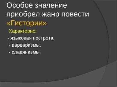 Особое значение приобрел жанр повести «Гистории» Характерно: - языковая пестр...
