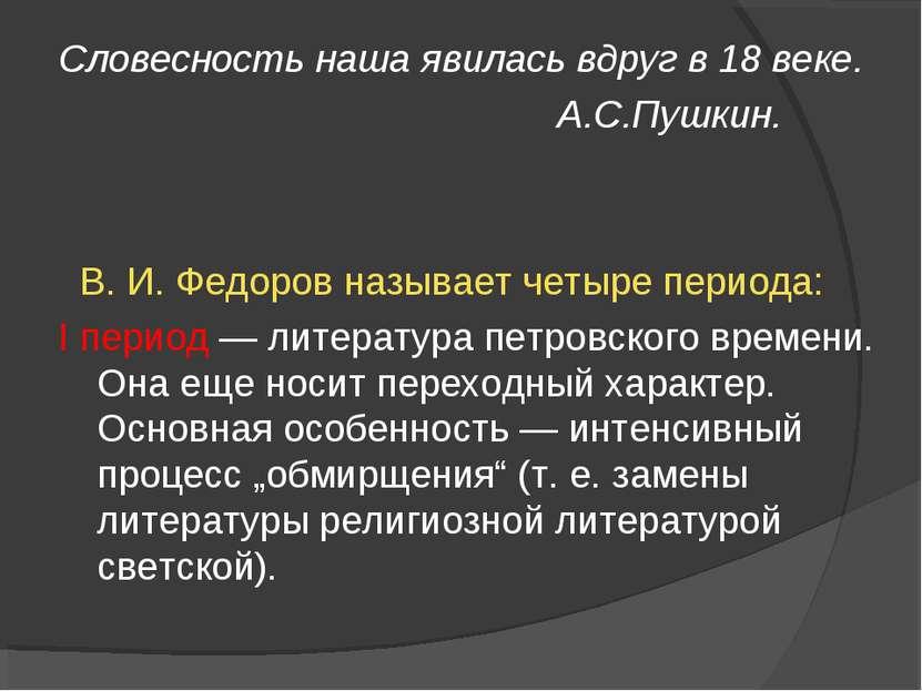 Словесность наша явилась вдруг в 18 веке. А.С.Пушкин. В. И. Федоров называет ...