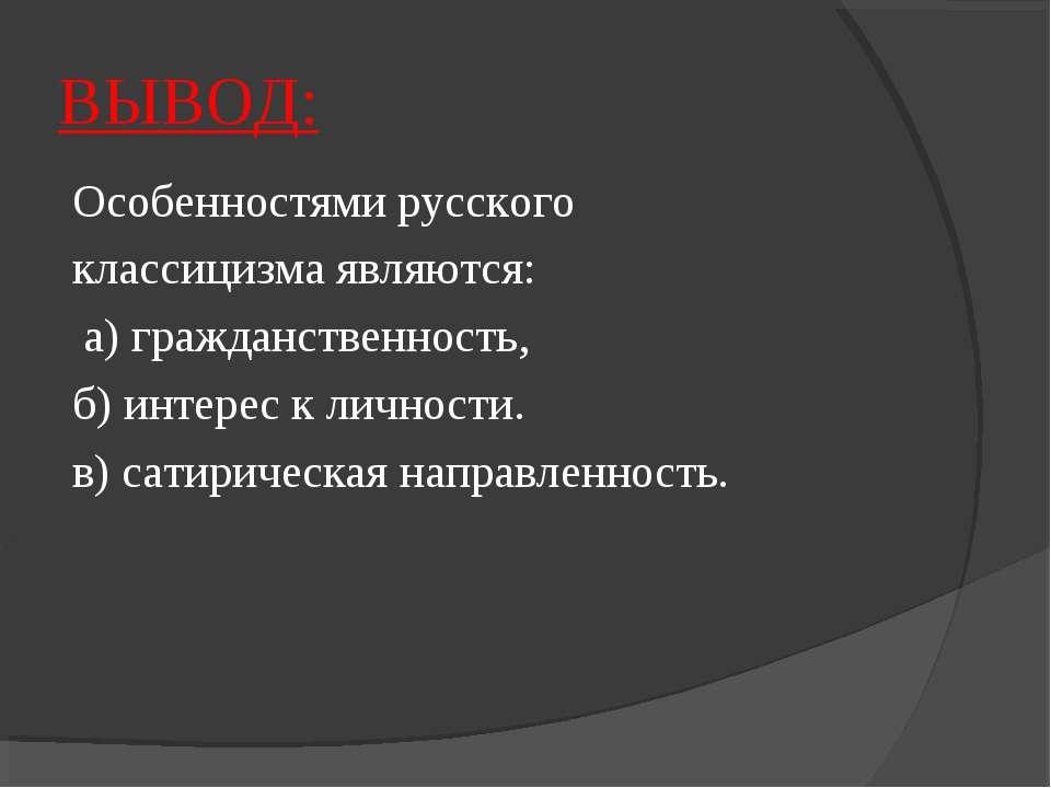 ВЫВОД: Особенностями русского классицизма являются: а) гражданственность, б) ...