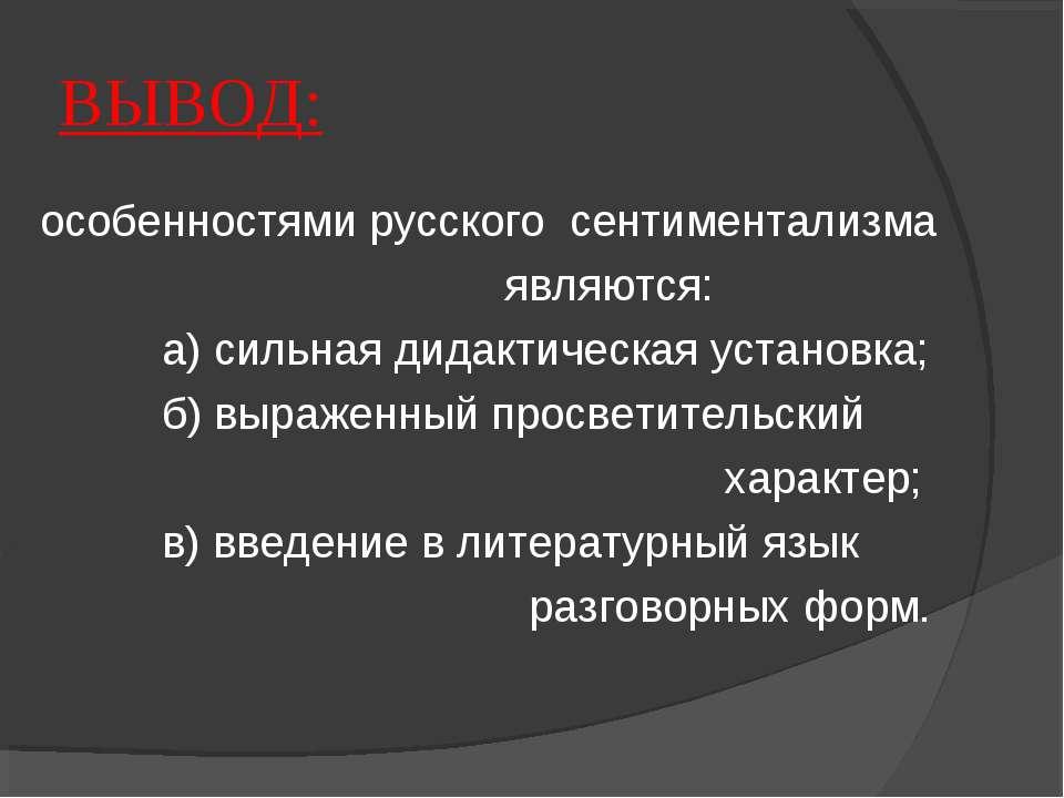 ВЫВОД: особенностями русского сентиментализма являются: а) сильная дидактичес...