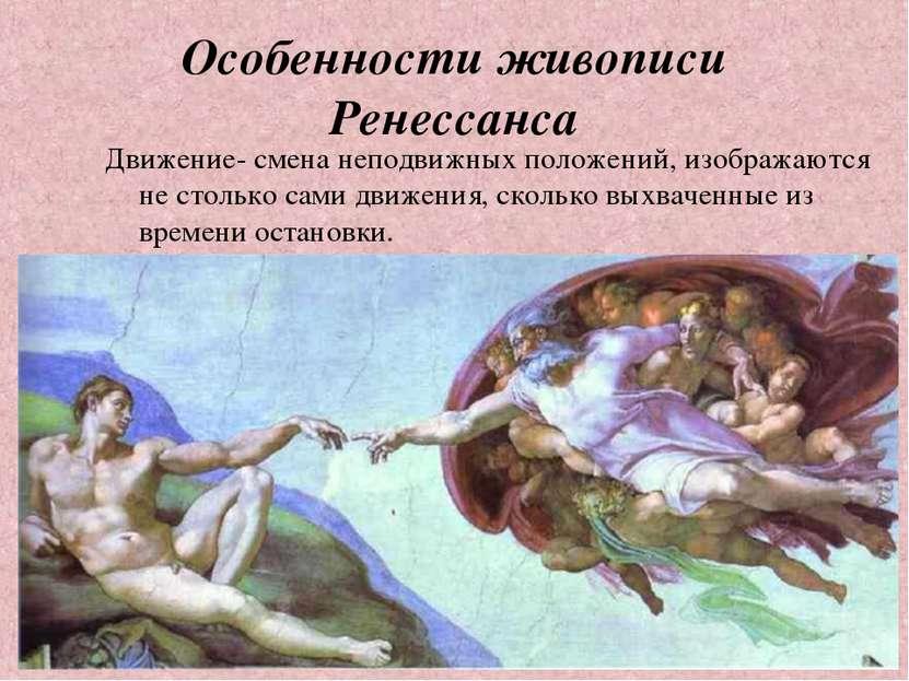 Особенности живописи Ренессанса Движение- смена неподвижных положений, изобра...