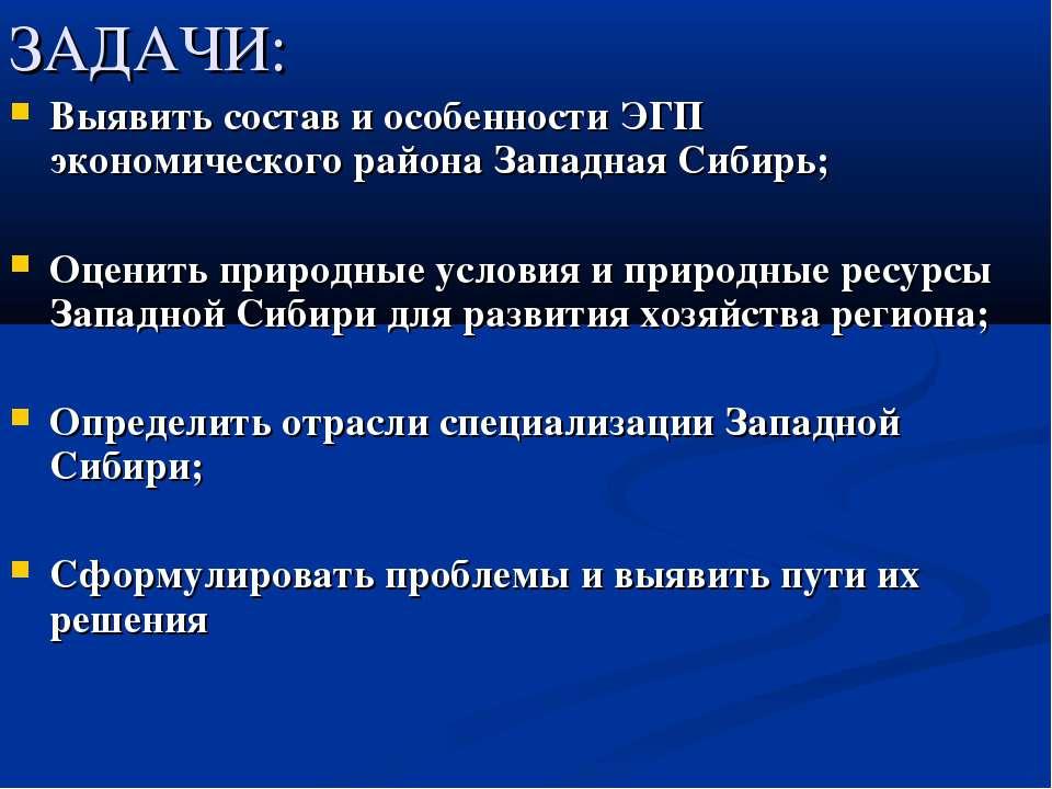 ЗАДАЧИ: Выявить состав и особенности ЭГП экономического района Западная Сибир...