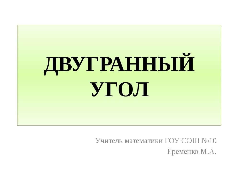 ДВУГРАННЫЙ УГОЛ Учитель математики ГОУ СОШ №10 Еременко М.А.