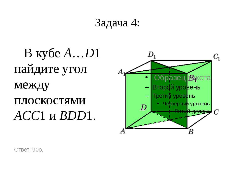 Задача 4: В кубе A…D1 найдите угол между плоскостями ACC1 и BDD1. Ответ: 90o.