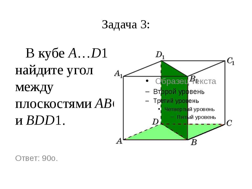Задача 3: В кубе A…D1 найдите угол между плоскостями ABC и BDD1. Ответ: 90o.