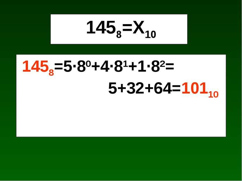 1458=Х10 1458=5·80+4·81+1·82= 5+32+64=10110