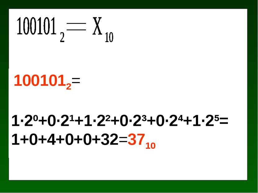 1001012= 1·20+0·21+1·22+0·23+0·24+1·25= 1+0+4+0+0+32=3710