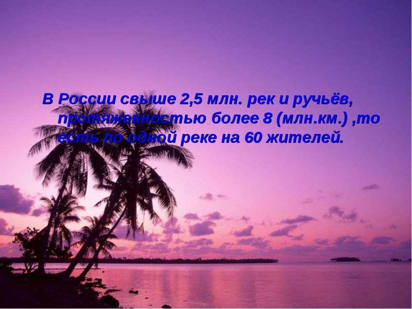 В России свыше 2,5 млн. рек и ручьёв, протяженностью более 8 (млн.км.) ,то ес...