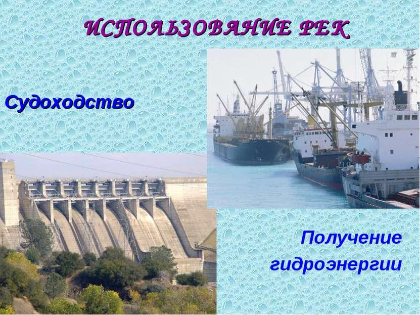 ИСПОЛЬЗОВАНИЕ РЕК Судоходство Получение гидроэнергии