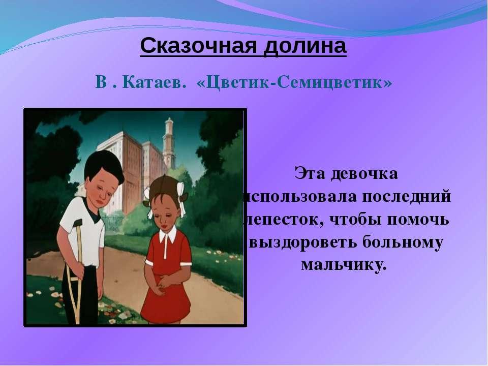 Сказочная долина В . Катаев. «Цветик-Семицветик» Эта девочка использовала пос...