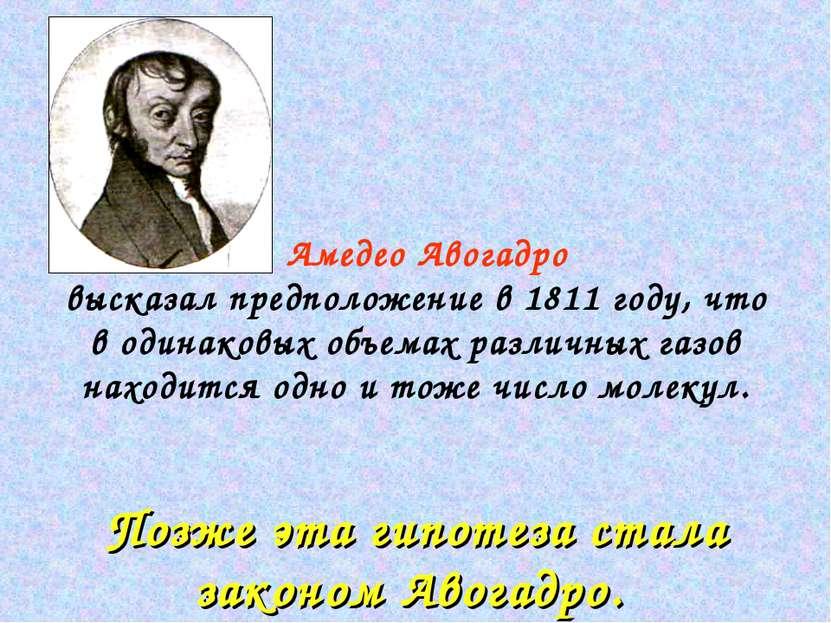 Амедео Авогадро высказал предположение в 1811 году, что в одинаковых объемах ...