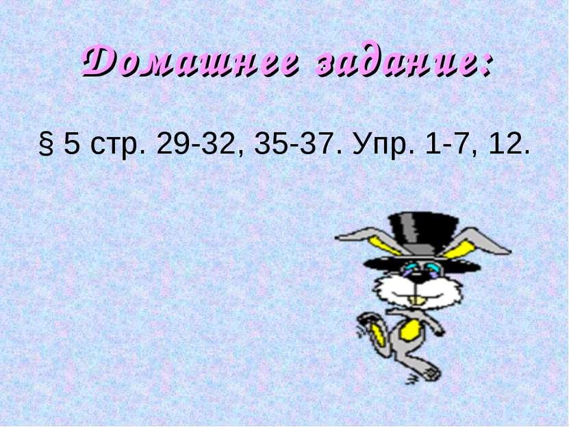 Домашнее задание: § 5 стр. 29-32, 35-37. Упр. 1-7, 12.