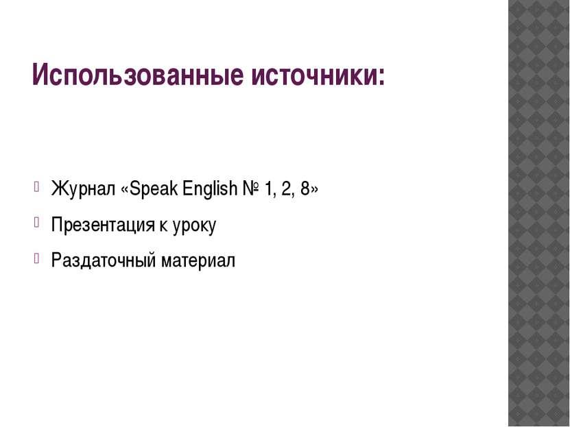 Использованные источники: Журнал «Speak English № 1, 2, 8» Презентация к урок...