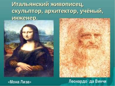 Итальянский живописец, скульптор, архитектор, учёный, инженер. «Мона Лиза» Ле...