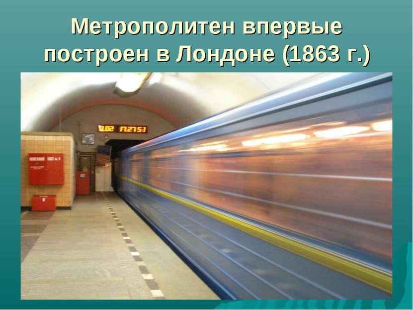 Метрополитен впервые построен в Лондоне (1863 г.)