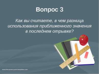 Вопрос 3 Как вы считаете, в чем разница использования приближенного значения ...