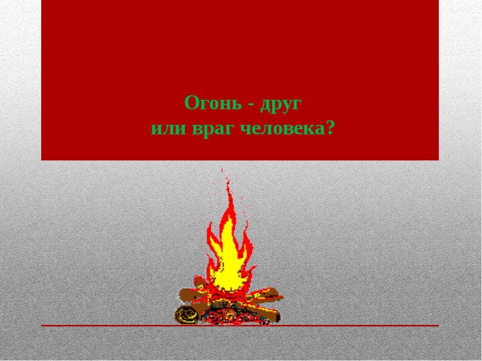 Огонь - друг или враг человека?
