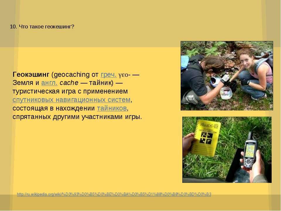 10. Что такое геокешинг? http://ru.wikipedia.org/wiki/%D0%93%D0%B5%D0%BE%D0%B...