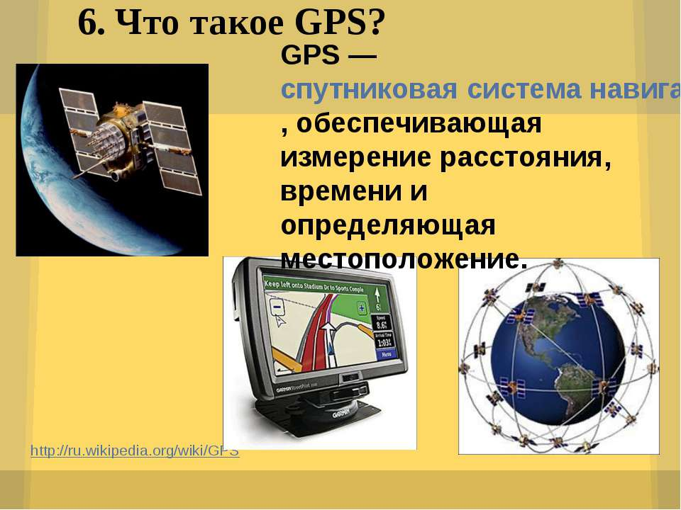 6. Что такое GPS? http://ru.wikipedia.org/wiki/GPS GPS — спутниковая система ...