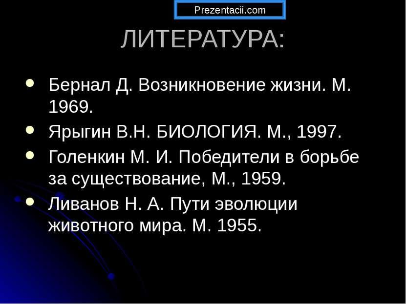 ЛИТЕРАТУРА: Бернал Д. Возникновение жизни. М. 1969. Ярыгин В.Н. БИОЛОГИЯ. М.,...