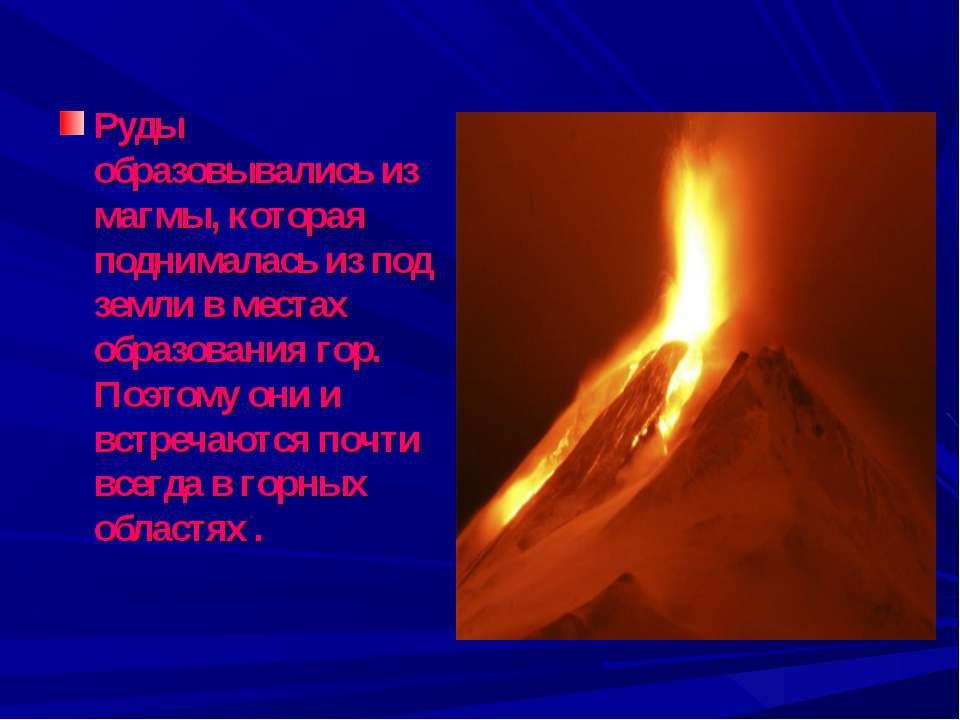Руды образовывались из магмы, которая поднималась из под земли в местах образ...