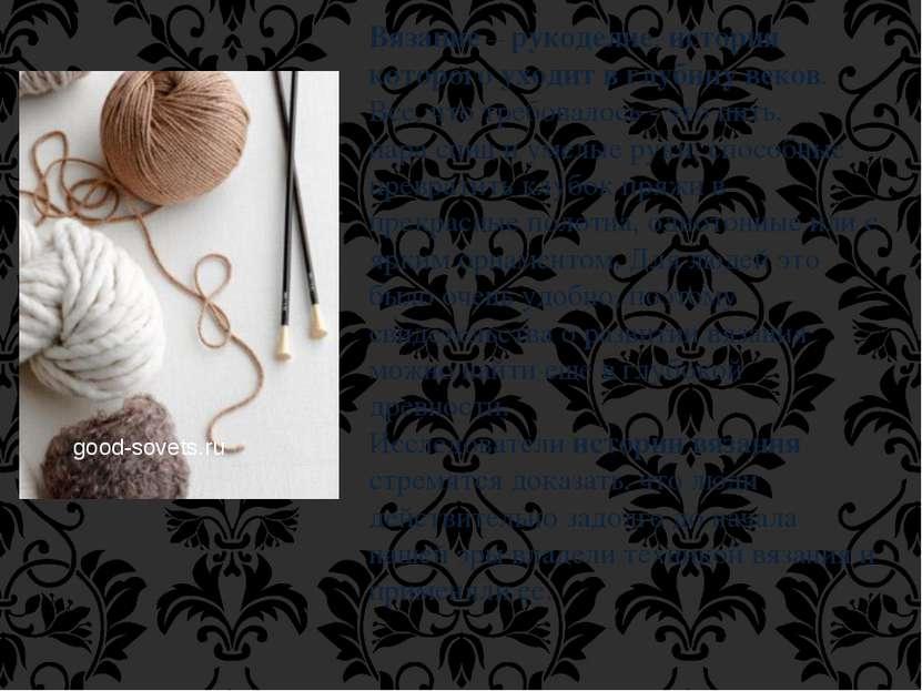 Вязание – рукоделие, история которого уходит в глубину веков. Все, что требов...