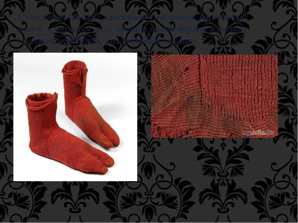 Старейшая находка, связанная с вязанием, напоминает носок. Считается , что чу...