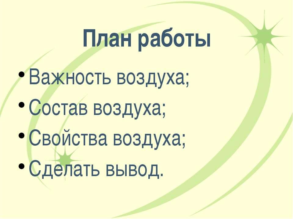 План работы Важность воздуха; Состав воздуха; Свойства воздуха; Сделать вывод...