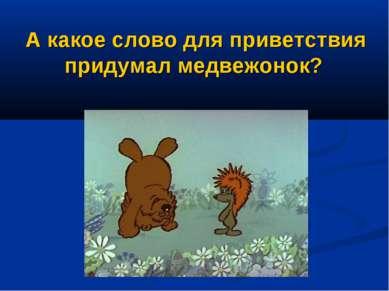 А какое слово для приветствия придумал медвежонок?