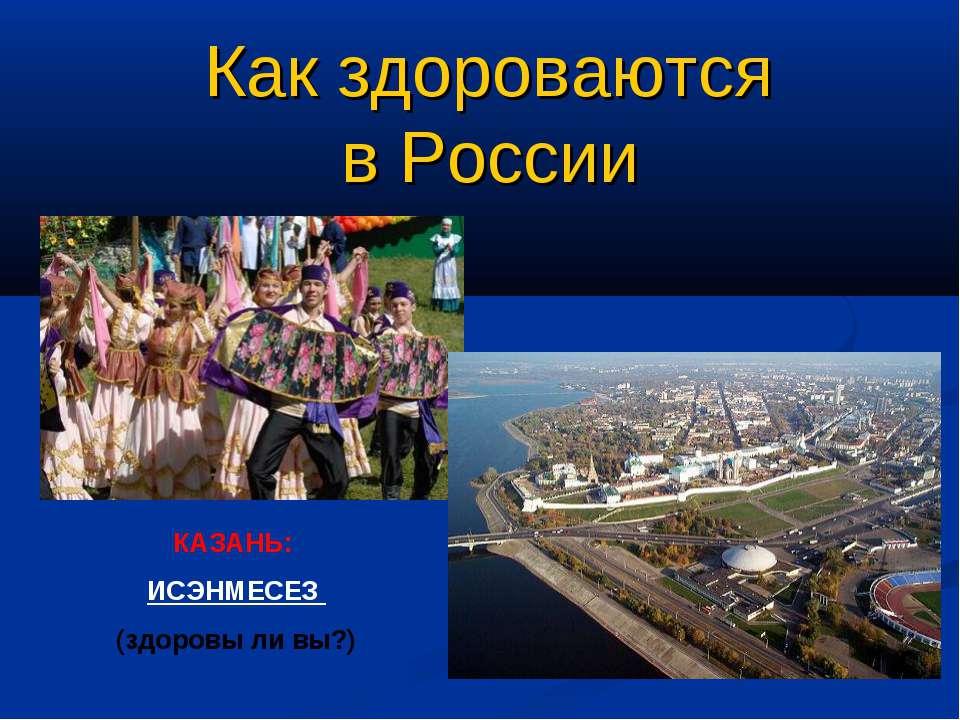 Как здороваются в России КАЗАНЬ: ИСЭНМЕСЕЗ (здоровы ли вы?)