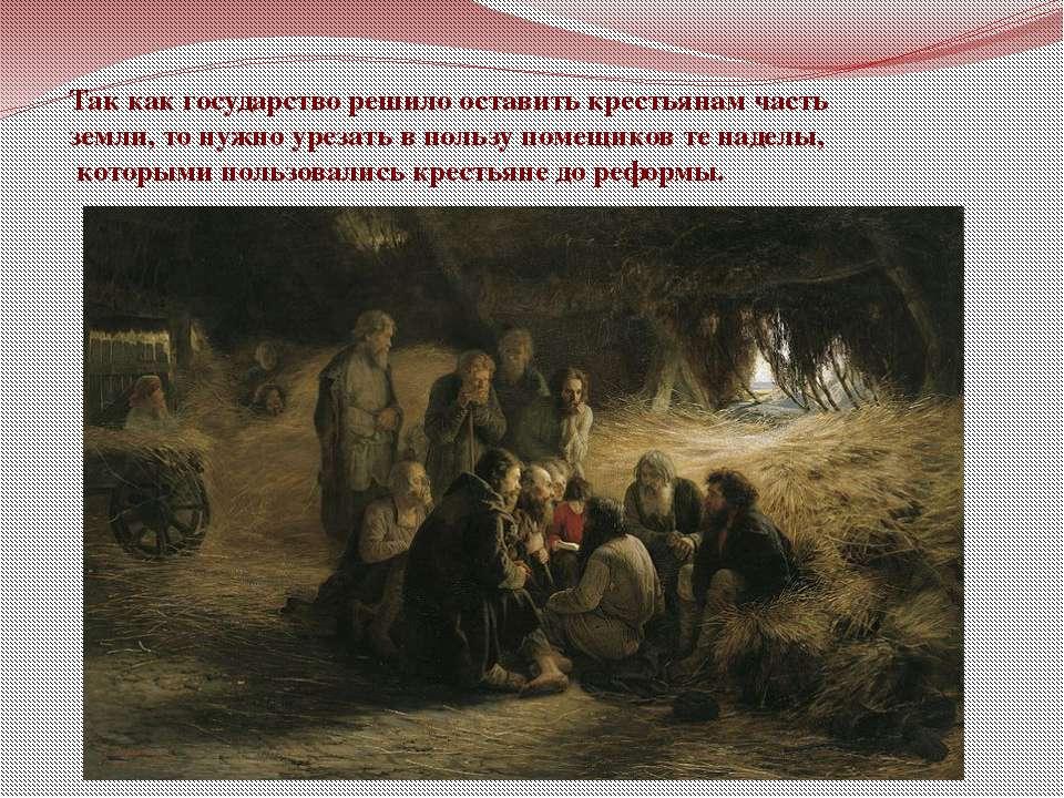 Так как государство решило оставить крестьянам часть земли, то нужно урезать ...