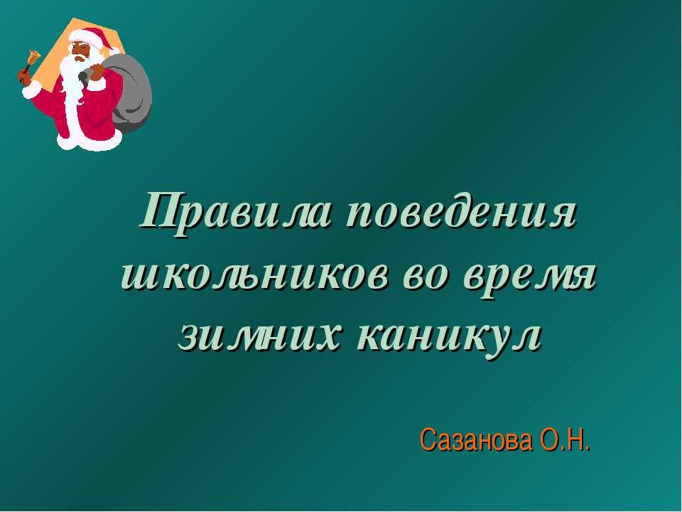 Правила поведения школьников во время зимних каникул Сазанова О.Н.