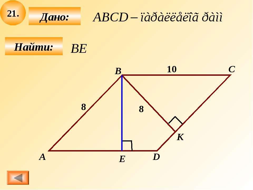 21. Найти: Дано: А В С D 10 8 8 Е К
