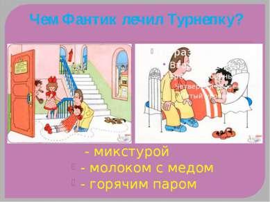 Чем Фантик лечил Турнепку? - микстурой - молоком с медом - горячим паром