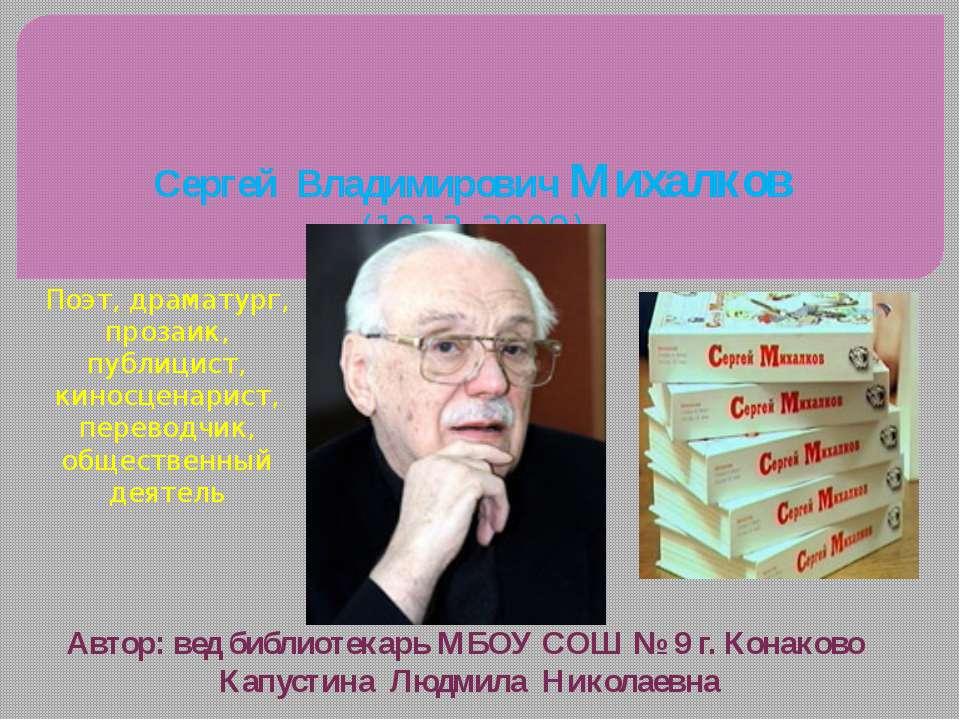 Сергей Владимирович Михалков (1913–2009) Поэт, драматург, прозаик, публицист,...