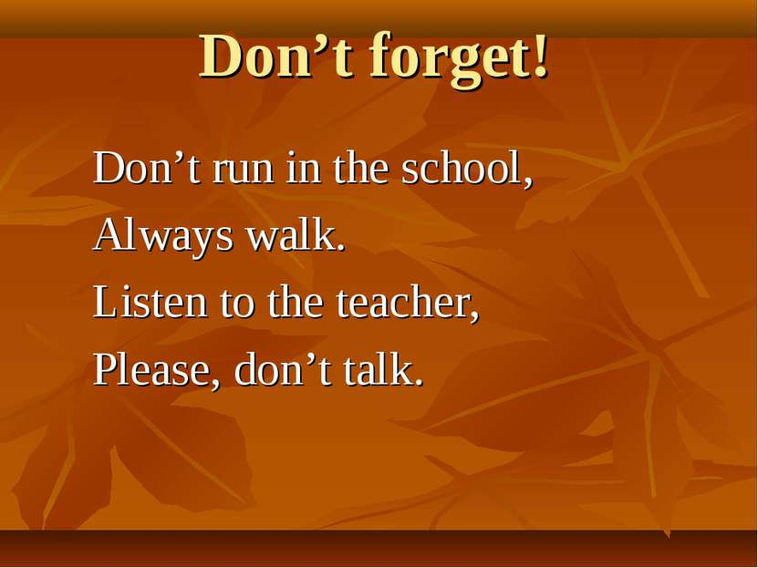 Don't forget! Don't run in the school, Always walk. Listen to the teacher, Pl...