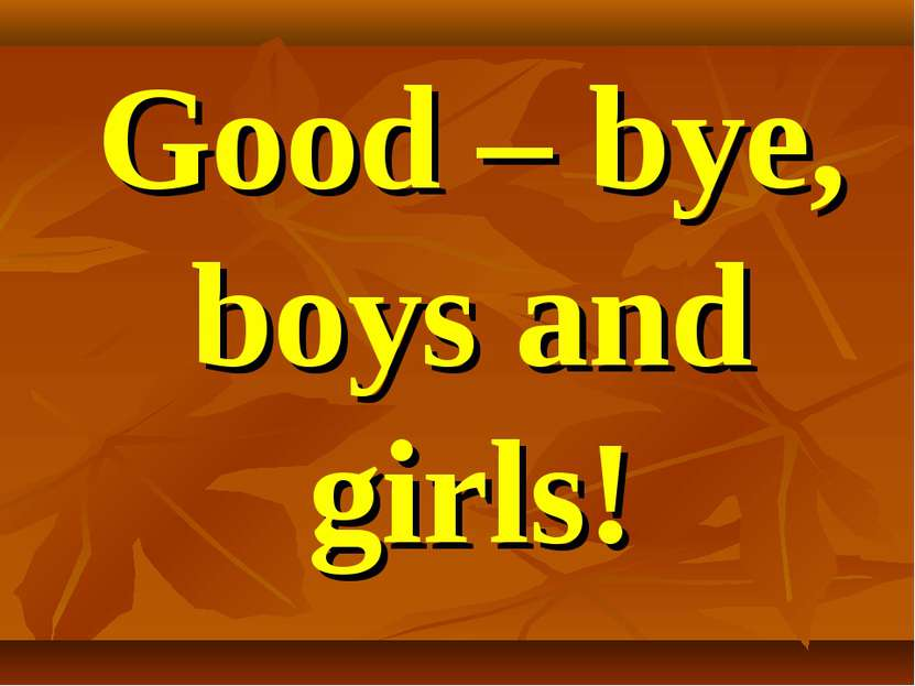 Good – bye, boys and girls!