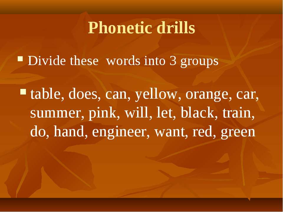 Phonetic drills Divide these words into 3 groups table, does, can, yellow, or...
