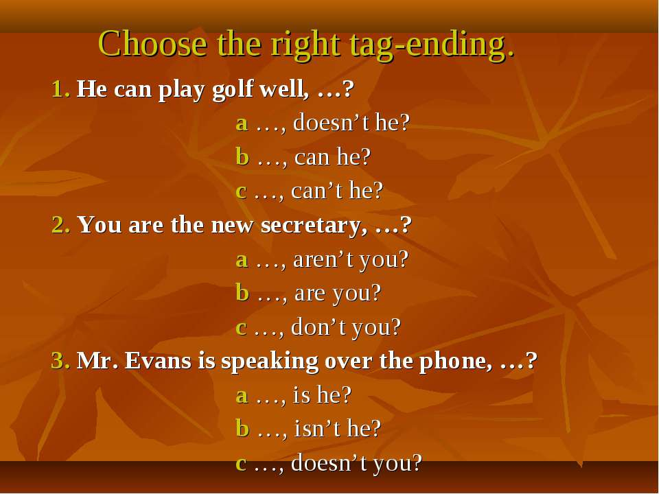 Choose the right tag-ending. 1. He can play golf well, …? a …, doesn't he? b ...