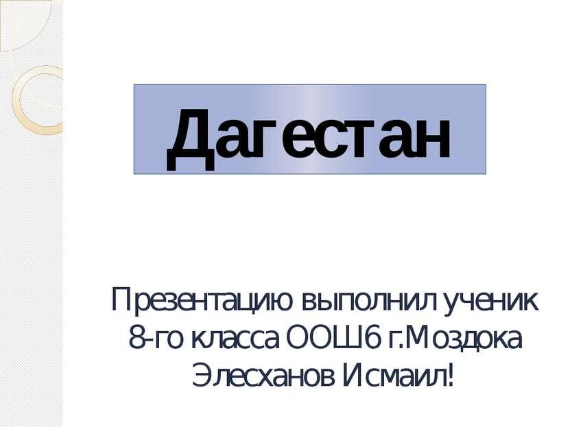 Презентацию выполнил ученик 8-го класса ООШ6 г.Моздока Элесханов Исмаил! Даге...