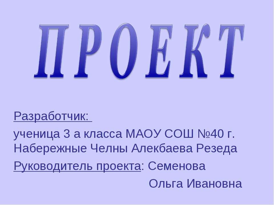 Разработчик: ученица 3 а класса МАОУ СОШ №40 г. Набережные Челны Алекбаева Ре...
