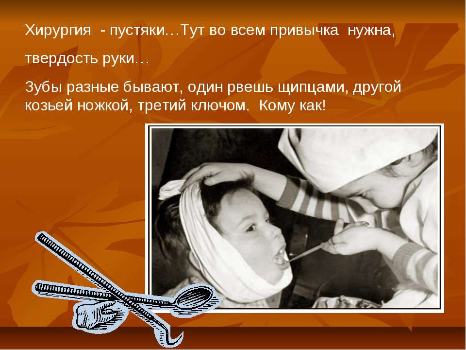 Хирургия - пустяки…Тут во всем привычка нужна, твердость руки… Зубы разные бы...