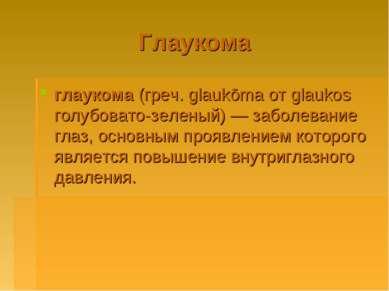 Глаукома глаукома (греч. glaukōma от glaukos голубовато-зеленый)— заболевани...