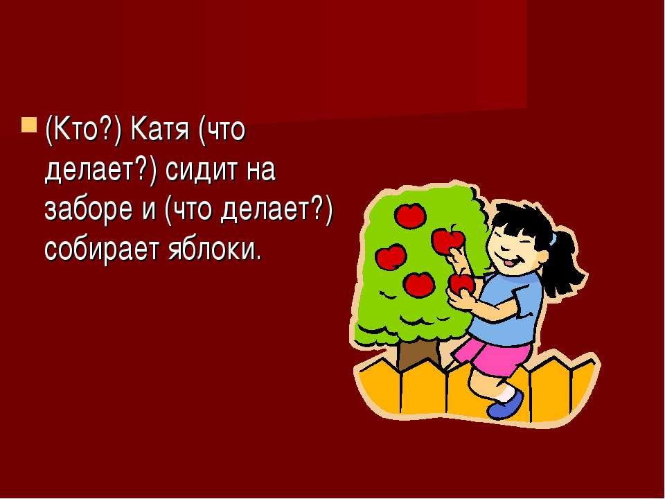 (Кто?) Катя (что делает?) сидит на заборе и (что делает?) собирает яблоки.