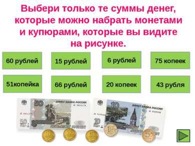 Выбери только те суммы денег, которые можно набрать монетами и купюрами, кото...