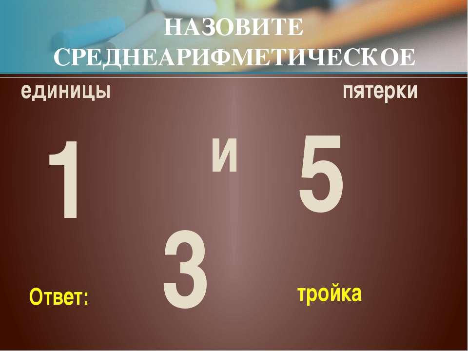 единицы пятерки НАЗОВИТЕ СРЕДНЕАРИФМЕТИЧЕСКОЕ и тройка Ответ: 1 5 3